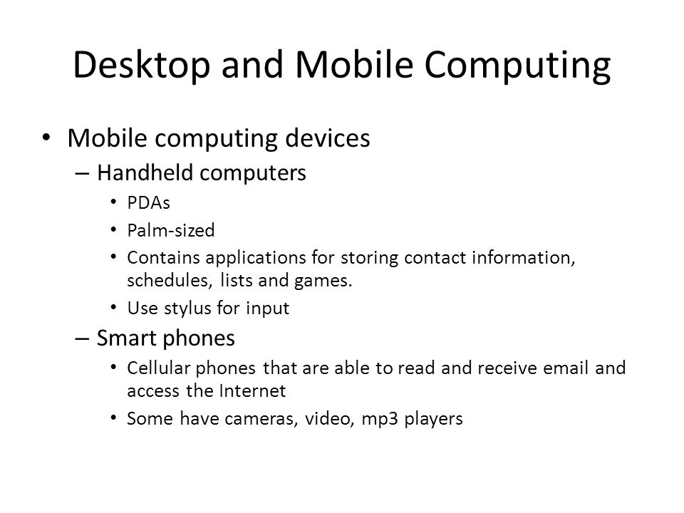 Desktop and Mobile Computing Mobile computing devices – Handheld computers PDAs Palm-sized Contains applications for storing contact information, sche