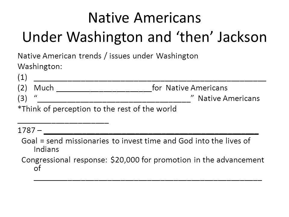 Native Americans Under Washington and 'then' Jackson Native American trends / issues under Washington Washington: (1)_________________________________