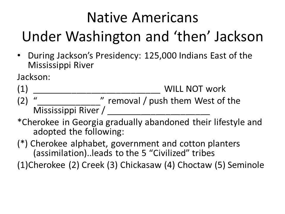 Native Americans Under Washington and 'then' Jackson During Jackson's Presidency: 125,000 Indians East of the Mississippi River Jackson: (1)__________