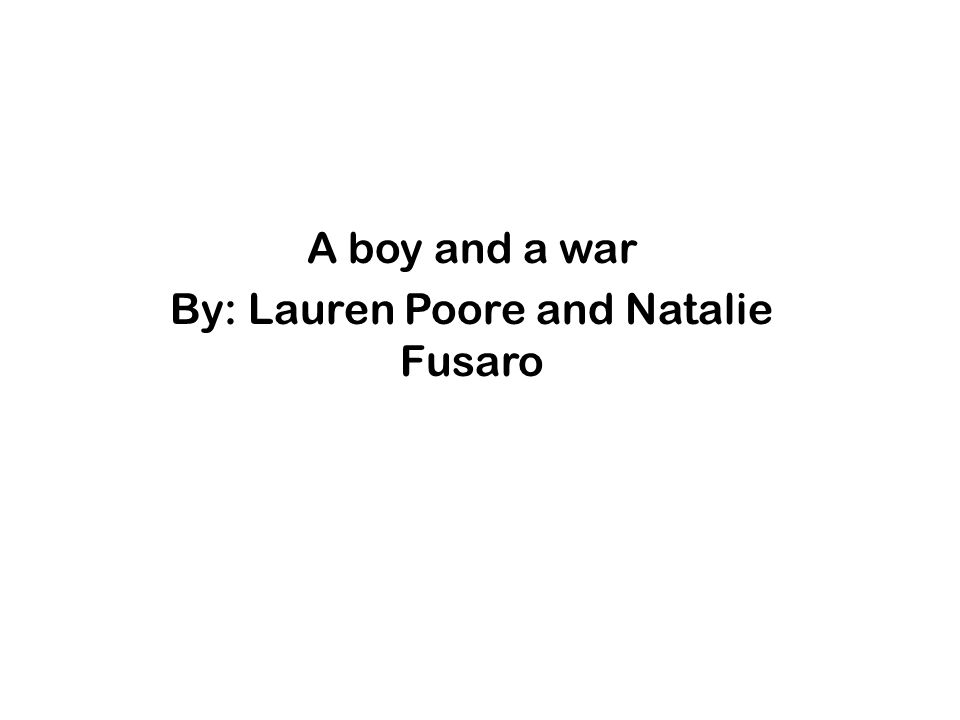 A boy and a war By: Lauren Poore and Natalie Fusaro
