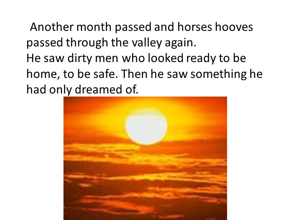 Another month passed and horses hooves passed through the valley again.