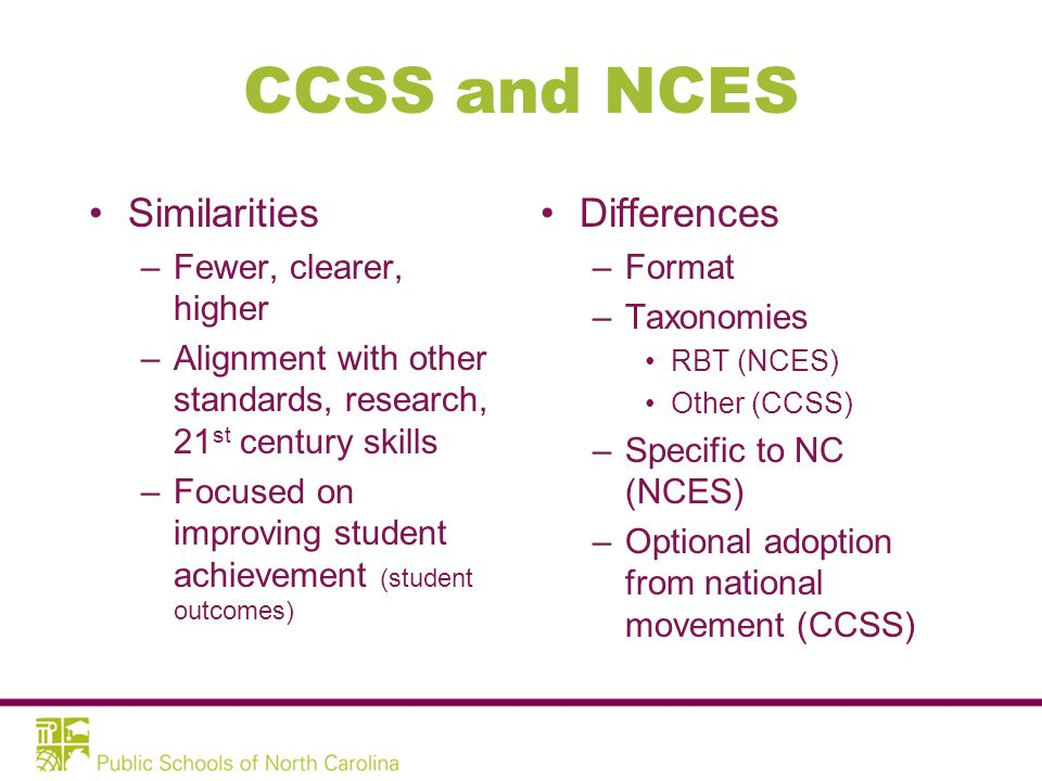 CCSS and NCES Similarities –Fewer, clearer, higher –Alignment with other standards, research, 21 st century skills –Focused on improving student achievement (student outcomes) Differences –Format –Taxonomies RBT (NCES) Other (CCSS) –Specific to NC (NCES) –Optional adoption from national movement (CCSS)