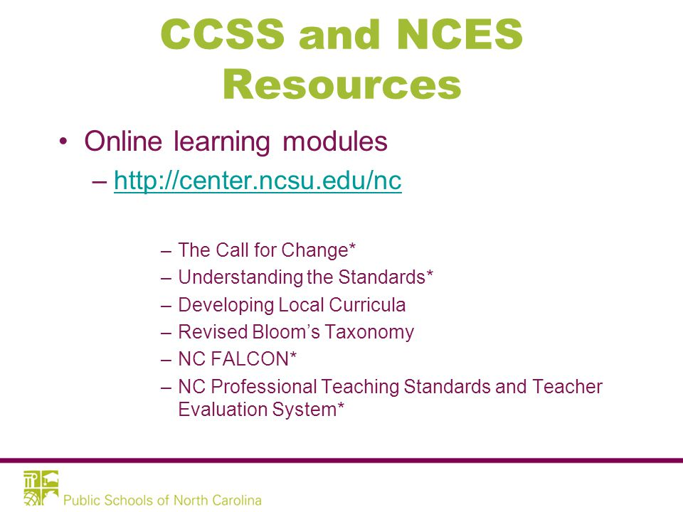 CCSS and NCES Resources Online learning modules –http://center.ncsu.edu/nchttp://center.ncsu.edu/nc –The Call for Change* –Understanding the Standards* –Developing Local Curricula –Revised Bloom's Taxonomy –NC FALCON* –NC Professional Teaching Standards and Teacher Evaluation System*
