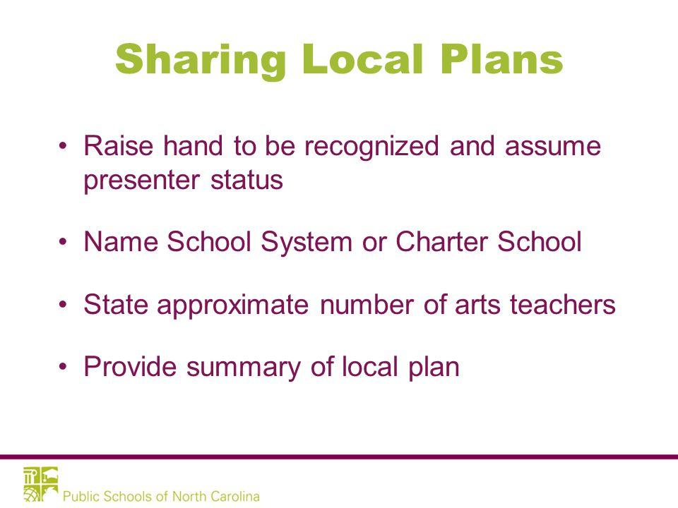 Sharing Local Plans Raise hand to be recognized and assume presenter status Name School System or Charter School State approximate number of arts teachers Provide summary of local plan