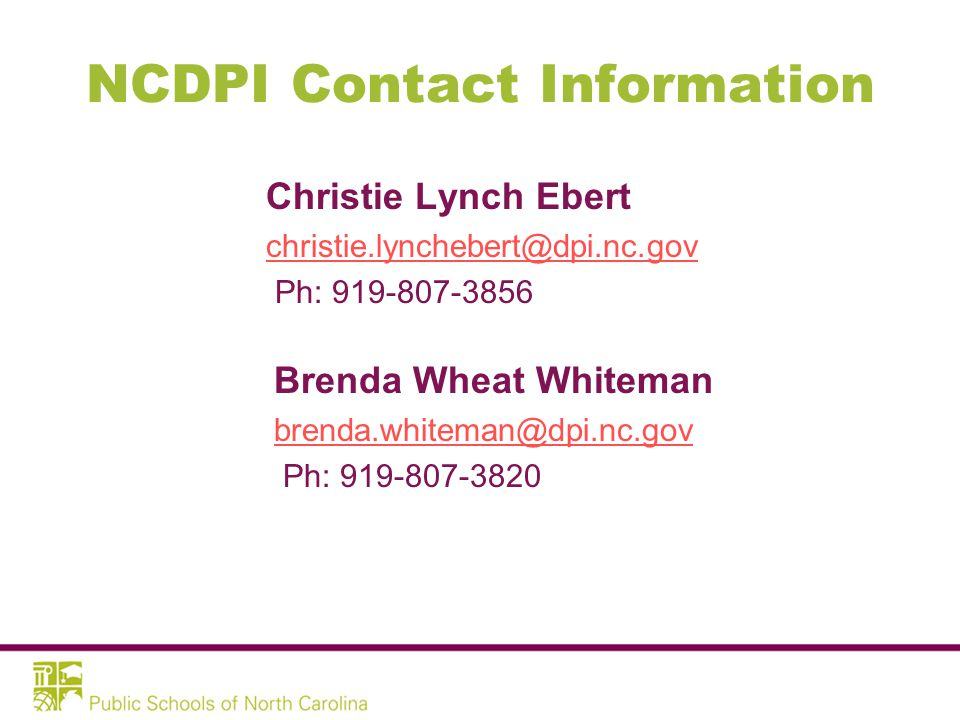 NCDPI Contact Information Christie Lynch Ebert christie.lynchebert@dpi.nc.gov Ph: 919-807-3856 Brenda Wheat Whiteman brenda.whiteman@dpi.nc.gov Ph: 919-807-3820