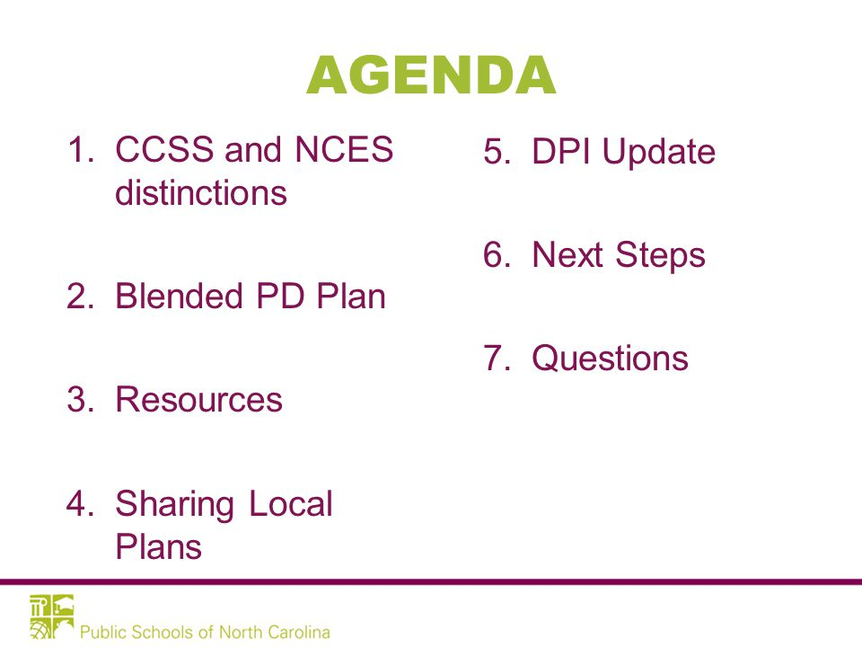 AGENDA 1.CCSS and NCES distinctions 2.Blended PD Plan 3.Resources 4.Sharing Local Plans 5.DPI Update 6.Next Steps 7.Questions