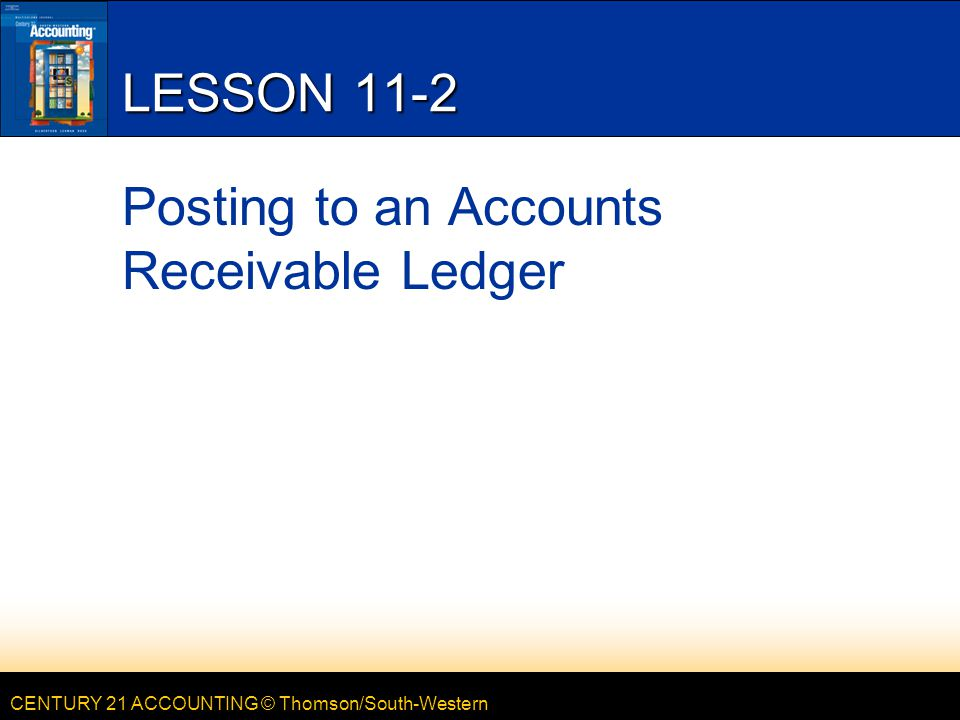 CENTURY 21 ACCOUNTING © Thomson/South-Western 2 LESSON 11-2 ACCOUNTS RECEIVABLE LEDGER AND GENERAL LEDGER CONTROLLING ACCOUNT page 307 Controlling Account Summary Total for details in the Subsidiary Ledger Subsidiary Ledger Details for each Customer