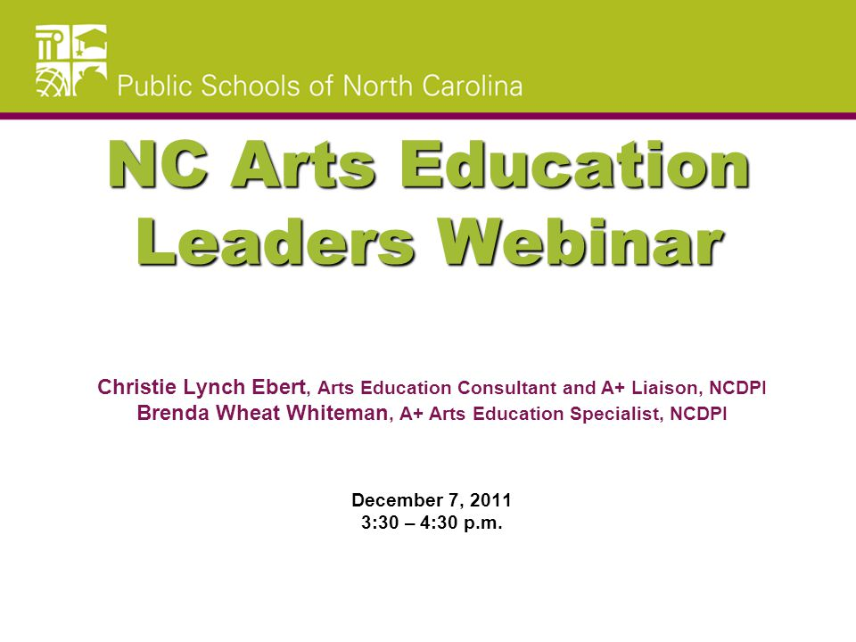 NC Arts Education Leaders Webinar Christie Lynch Ebert, Arts Education Consultant and A+ Liaison, NCDPI Brenda Wheat Whiteman, A+ Arts Education Specialist, NCDPI December 7, 2011 3:30 – 4:30 p.m.