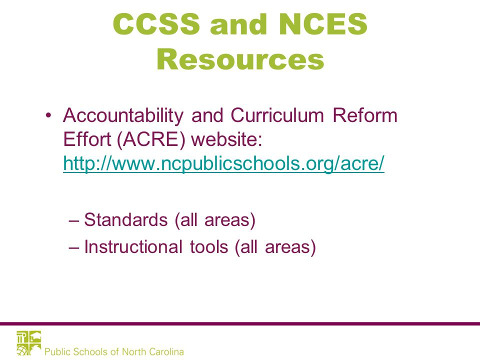 CCSS and NCES Resources Accountability and Curriculum Reform Effort (ACRE) website: http://www.ncpublicschools.org/acre/ http://www.ncpublicschools.org/acre/ –Standards (all areas) –Instructional tools (all areas)