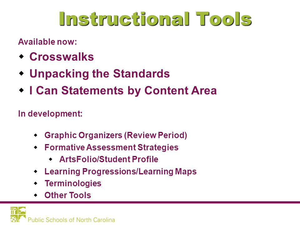 Instructional Tools Available now:  Crosswalks  Unpacking the Standards  I Can Statements by Content Area In development:  Graphic Organizers (Review Period)  Formative Assessment Strategies  ArtsFolio/Student Profile  Learning Progressions/Learning Maps  Terminologies  Other Tools