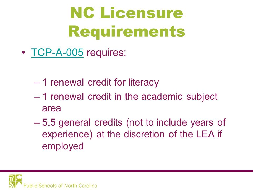 NC Licensure Requirements TCP-A-005 requires:TCP-A-005 –1 renewal credit for literacy –1 renewal credit in the academic subject area –5.5 general credits (not to include years of experience) at the discretion of the LEA if employed