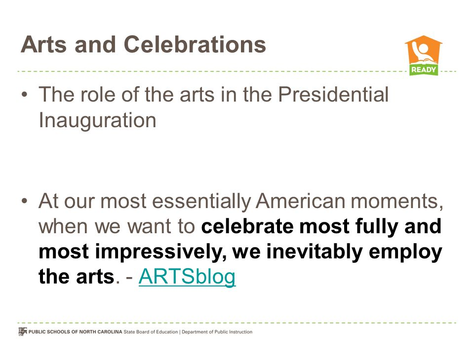 Arts and Celebrations The role of the arts in the Presidential Inauguration At our most essentially American moments, when we want to celebrate most fully and most impressively, we inevitably employ the arts.