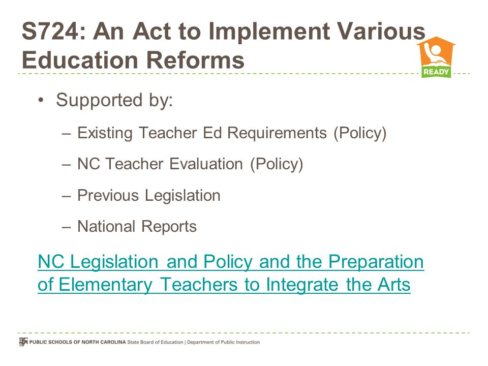 S724: An Act to Implement Various Education Reforms Supported by: –Existing Teacher Ed Requirements (Policy) –NC Teacher Evaluation (Policy) –Previous