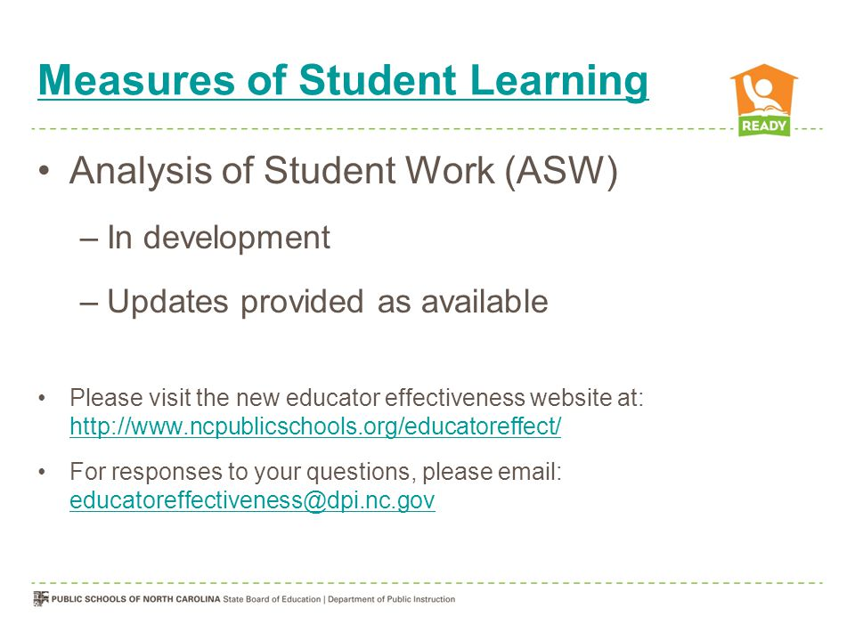 Measures of Student Learning Analysis of Student Work (ASW) –In development –Updates provided as available Please visit the new educator effectiveness website at: http://www.ncpublicschools.org/educatoreffect/ http://www.ncpublicschools.org/educatoreffect/ For responses to your questions, please email: educatoreffectiveness@dpi.nc.gov educatoreffectiveness@dpi.nc.gov