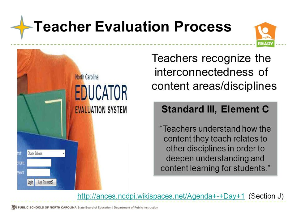 Teacher Evaluation Process Teachers recognize the interconnectedness of content areas/disciplines Standard III, Element C Teachers understand how the content they teach relates to other disciplines in order to deepen understanding and content learning for students. Standard III, Element C Teachers understand how the content they teach relates to other disciplines in order to deepen understanding and content learning for students. http://ances.ncdpi.wikispaces.net/Agenda+-+Day+1http://ances.ncdpi.wikispaces.net/Agenda+-+Day+1 (Section J)