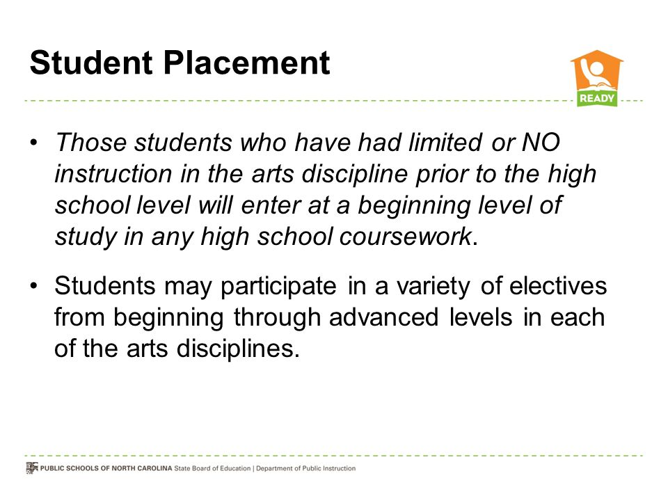 Student Placement Those students who have had limited or NO instruction in the arts discipline prior to the high school level will enter at a beginnin