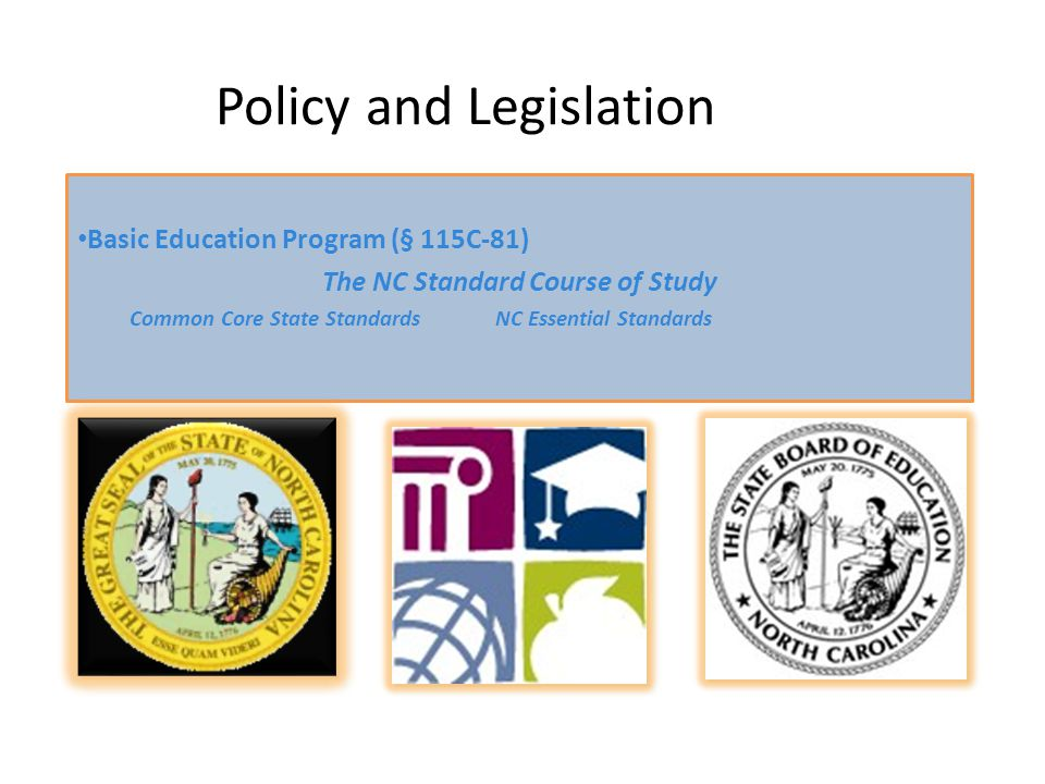 Policy and Legislation Basic Education Program (§ 115C-81) The NC Standard Course of Study Common Core State StandardsNC Essential Standards