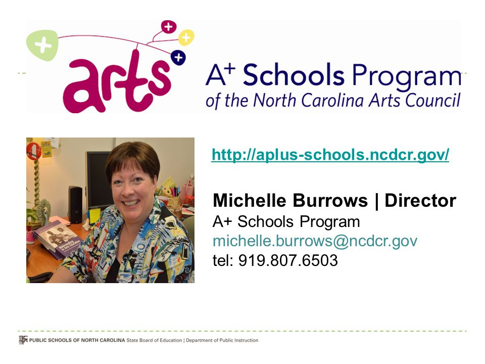 Michelle Burrows | Director A+ Schools Program michelle.burrows@ncdcr.gov tel: 919.807.6503 http://aplus-schools.ncdcr.gov/