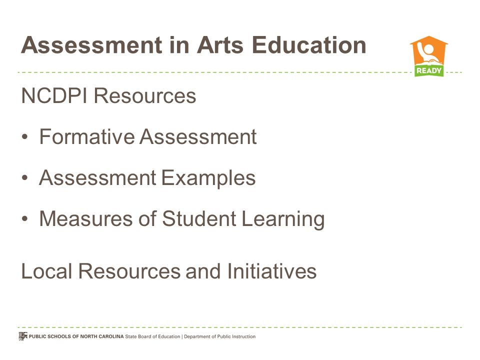 Assessment in Arts Education NCDPI Resources Formative Assessment Assessment Examples Measures of Student Learning Local Resources and Initiatives