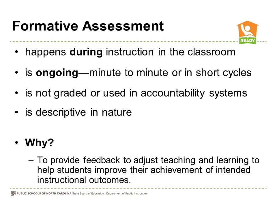 Formative Assessment happens during instruction in the classroom is ongoing—minute to minute or in short cycles is not graded or used in accountabilit