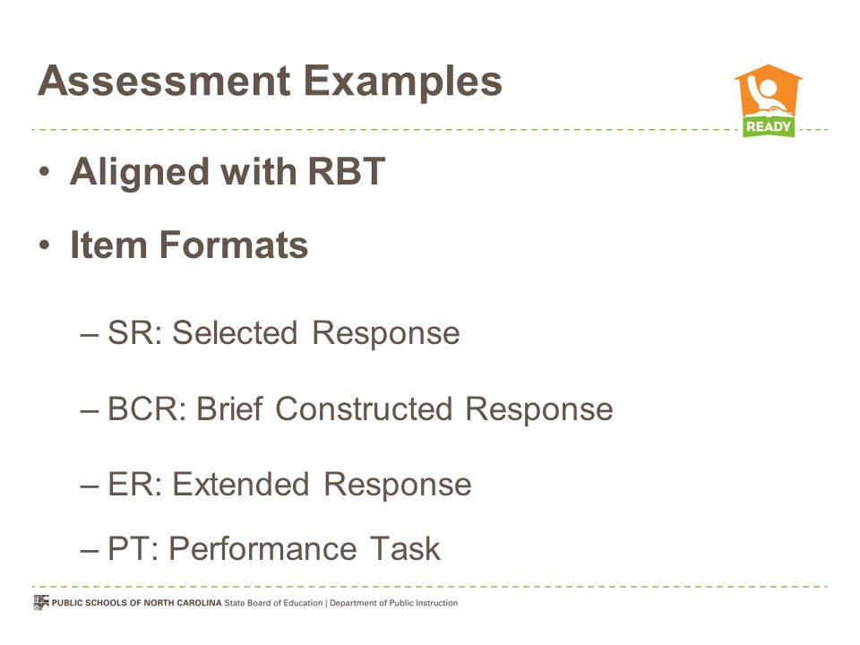 Assessment Examples Aligned with RBT Item Formats –SR: Selected Response –BCR: Brief Constructed Response –ER: Extended Response –PT: Performance Task