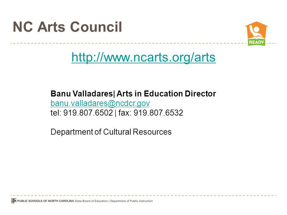 NC Arts Council http://www.ncarts.org/arts Banu Valladares| Arts in Education Director banu.valladares@ncdcr.gov banu.valladares@ncdcr.gov tel: 919.807.6502 | fax: 919.807.6532 Department of Cultural Resources