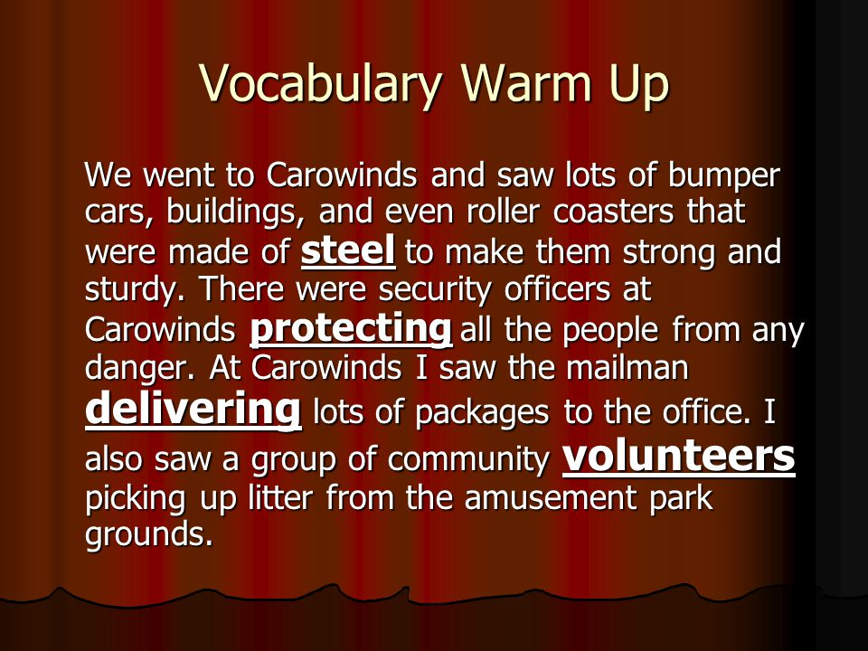 Vocabulary Warm Up We went to Carowinds and saw lots of bumper cars, buildings, and even roller coasters that were made of steel to make them strong and sturdy.