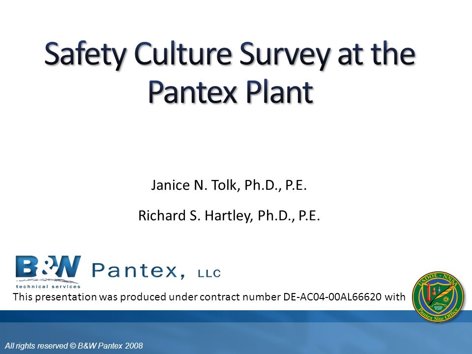 All rights reserved © B&W Pantex 2008 B&W Pantex continues on leading edge of safety improvements throughout DOE  Integrated Management BBS HPI CFA HRO Safety culture assessment and improvement  feedback to effectiveness of Pantex HRO B&W Pantex approach to HRO and safety culture consistent with DOE HRO framework integrates HPI, BBS, VPP HRO Practices fully integrated with ISM Safety Culture assessment fully integrated with HRO Practices 22