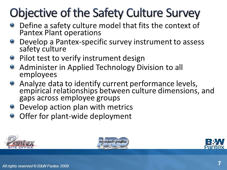 All rights reserved © B&W Pantex 2008 Approximately 170 questions related to safety culture inputs and processes Five questions related to safety outcomes Four demographic questions One free response field Estimated time to complete = 20-40 minutes 18