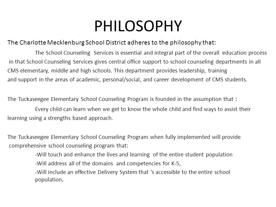PHILOSOPHY The Charlotte Mecklenburg School District adheres to the philosophy that: The School Counseling Services is essential and integral part of the overall education process in that School Counseling Services gives central office support to school counseling departments in all CMS elementary, middle and high schools.