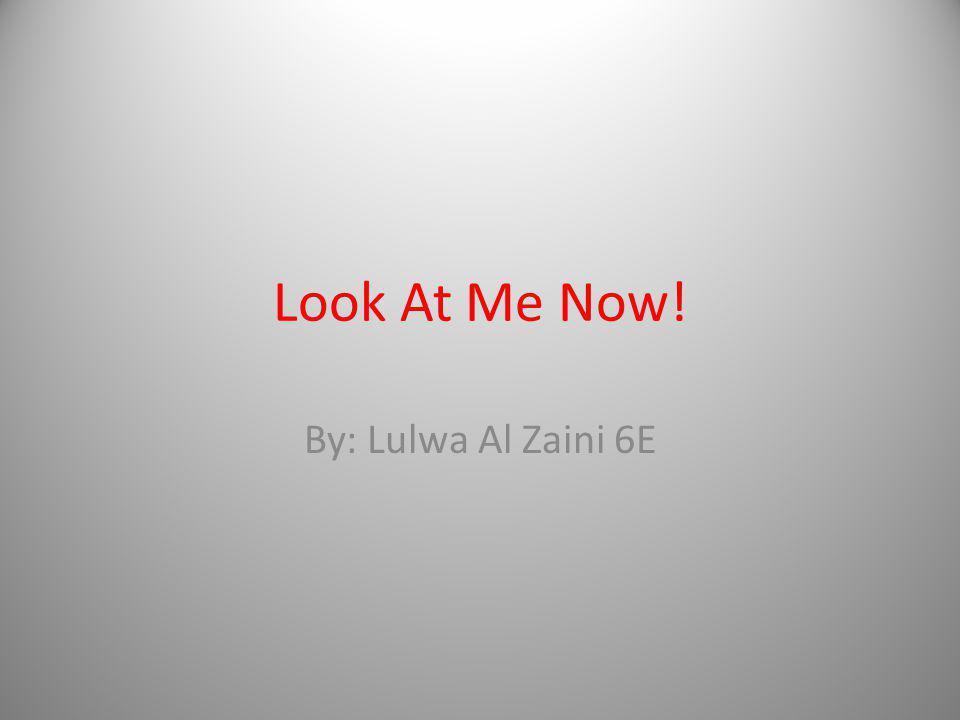 Look At Me Now! By: Lulwa Al Zaini 6E