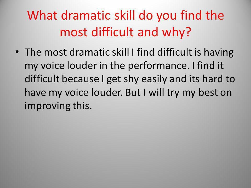What dramatic skill do you find the most difficult and why.