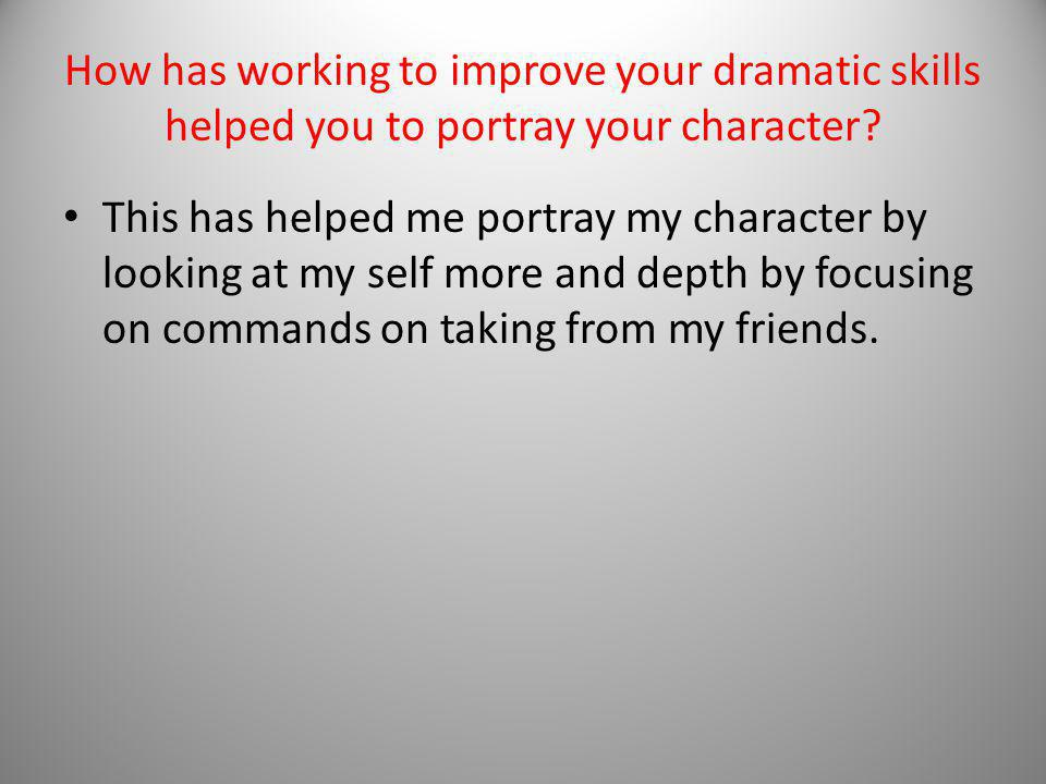 How has working to improve your dramatic skills helped you to portray your character.