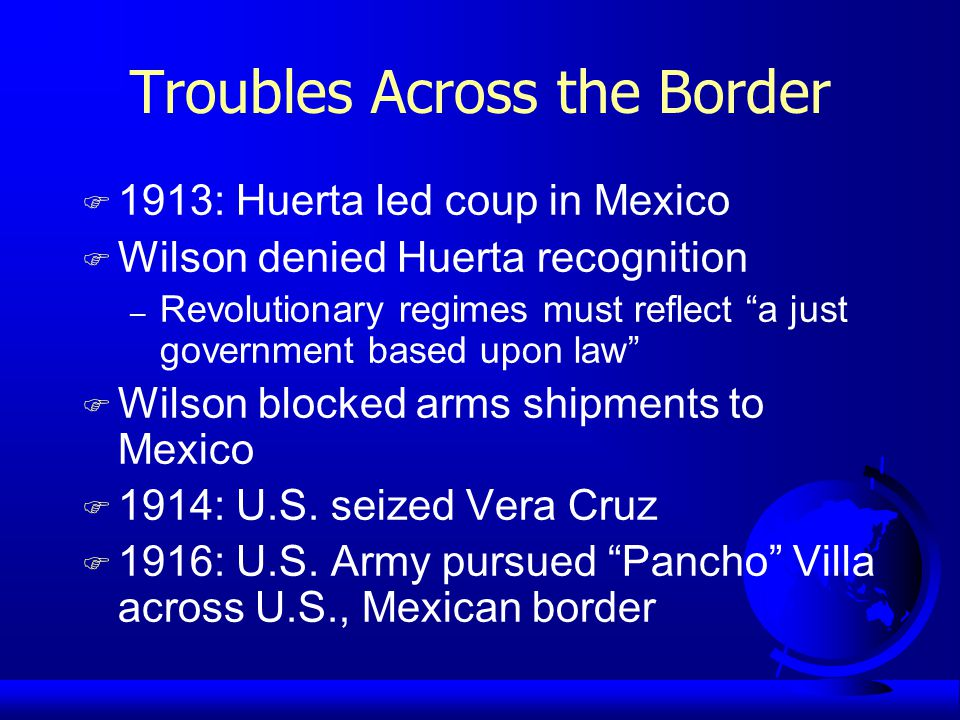 Troubles Across the Border F 1913: Huerta led coup in Mexico F Wilson denied Huerta recognition – Revolutionary regimes must reflect a just government based upon law F Wilson blocked arms shipments to Mexico F 1914: U.S.