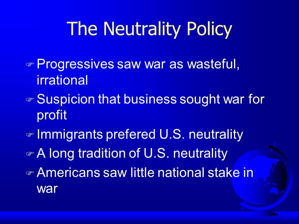 The Neutrality Policy F Progressives saw war as wasteful, irrational F Suspicion that business sought war for profit F Immigrants prefered U.S.