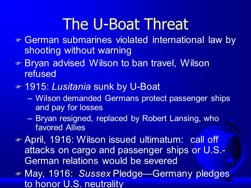 The U-Boat Threat F German submarines violated international law by shooting without warning F Bryan advised Wilson to ban travel, Wilson refused F 1915: Lusitania sunk by U-Boat –Wilson demanded Germans protect passenger ships and pay for losses –Bryan resigned, replaced by Robert Lansing, who favored Allies F April, 1916: Wilson issued ultimatum: call off attacks on cargo and passenger ships or U.S.- German relations would be severed F May, 1916: Sussex Pledge—Germany pledges to honor U.S.