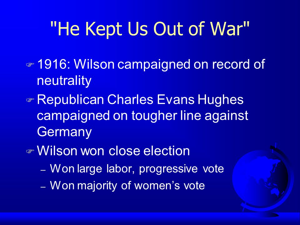 He Kept Us Out of War F 1916: Wilson campaigned on record of neutrality F Republican Charles Evans Hughes campaigned on tougher line against Germany F Wilson won close election – Won large labor, progressive vote – Won majority of women's vote