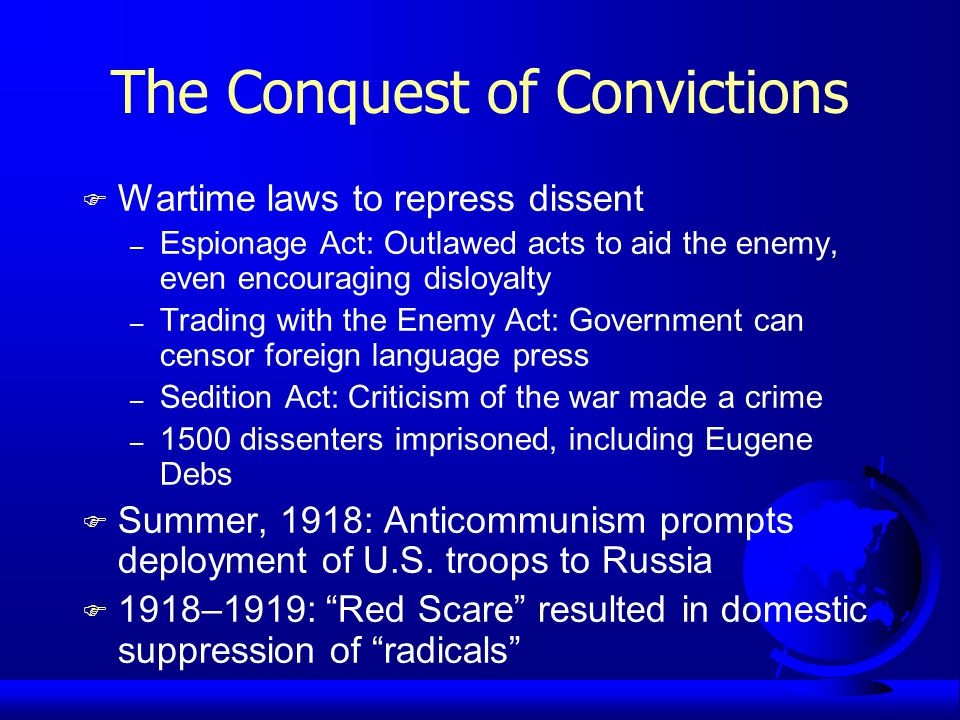 The Conquest of Convictions F Wartime laws to repress dissent – Espionage Act: Outlawed acts to aid the enemy, even encouraging disloyalty – Trading with the Enemy Act: Government can censor foreign language press – Sedition Act: Criticism of the war made a crime – 1500 dissenters imprisoned, including Eugene Debs F Summer, 1918: Anticommunism prompts deployment of U.S.