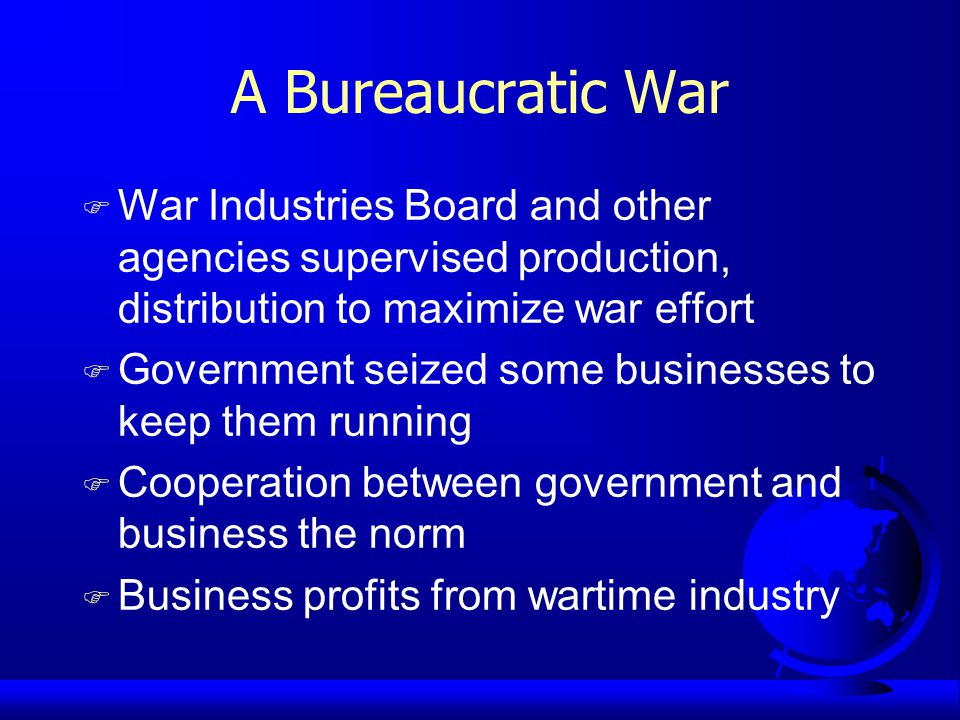 A Bureaucratic War F War Industries Board and other agencies supervised production, distribution to maximize war effort F Government seized some businesses to keep them running F Cooperation between government and business the norm F Business profits from wartime industry