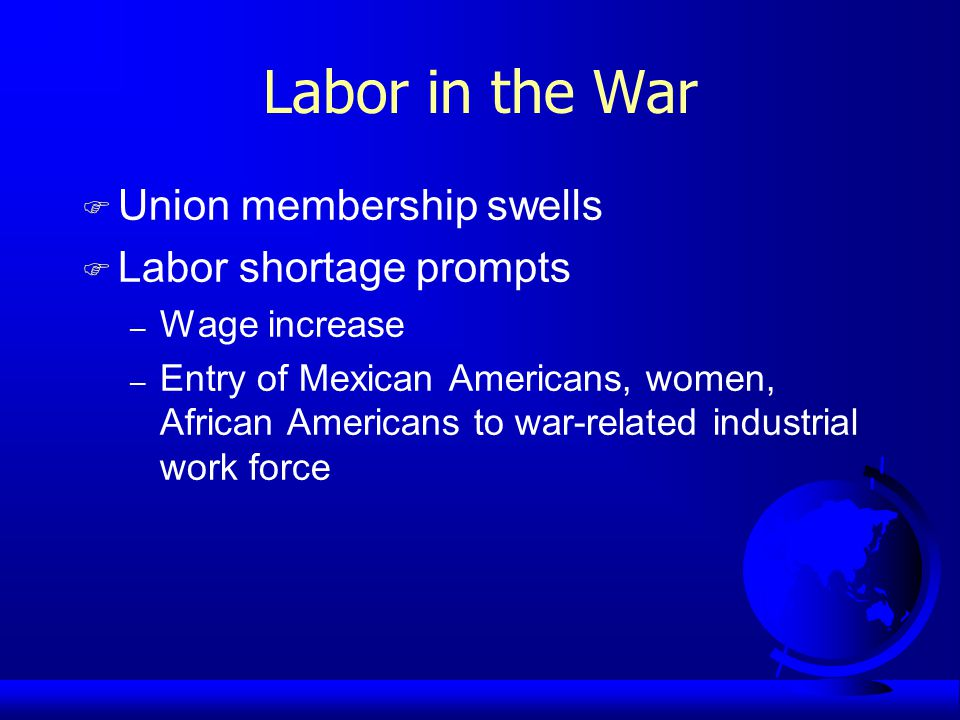 Labor in the War F Union membership swells F Labor shortage prompts – Wage increase – Entry of Mexican Americans, women, African Americans to war-related industrial work force