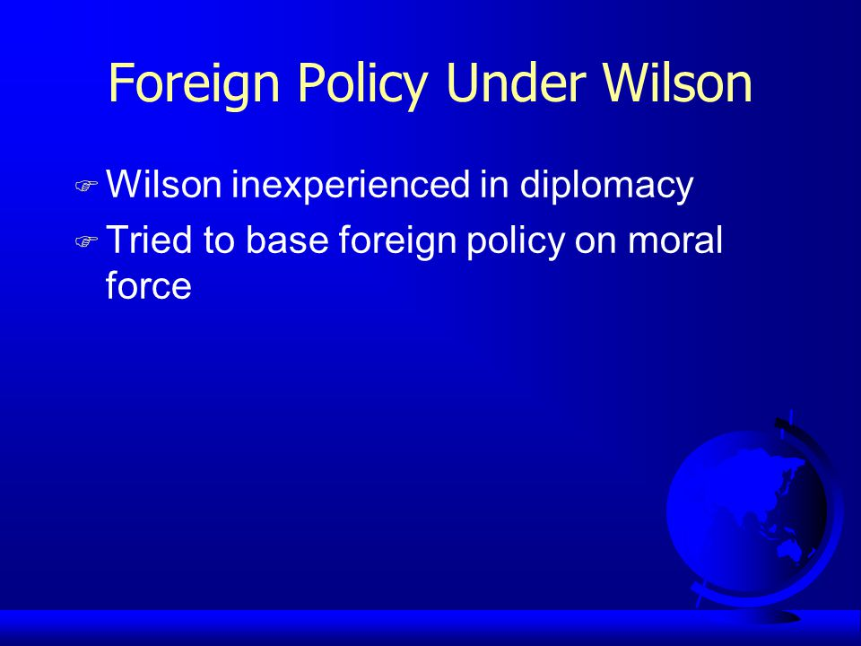 Foreign Policy Under Wilson F Wilson inexperienced in diplomacy F Tried to base foreign policy on moral force