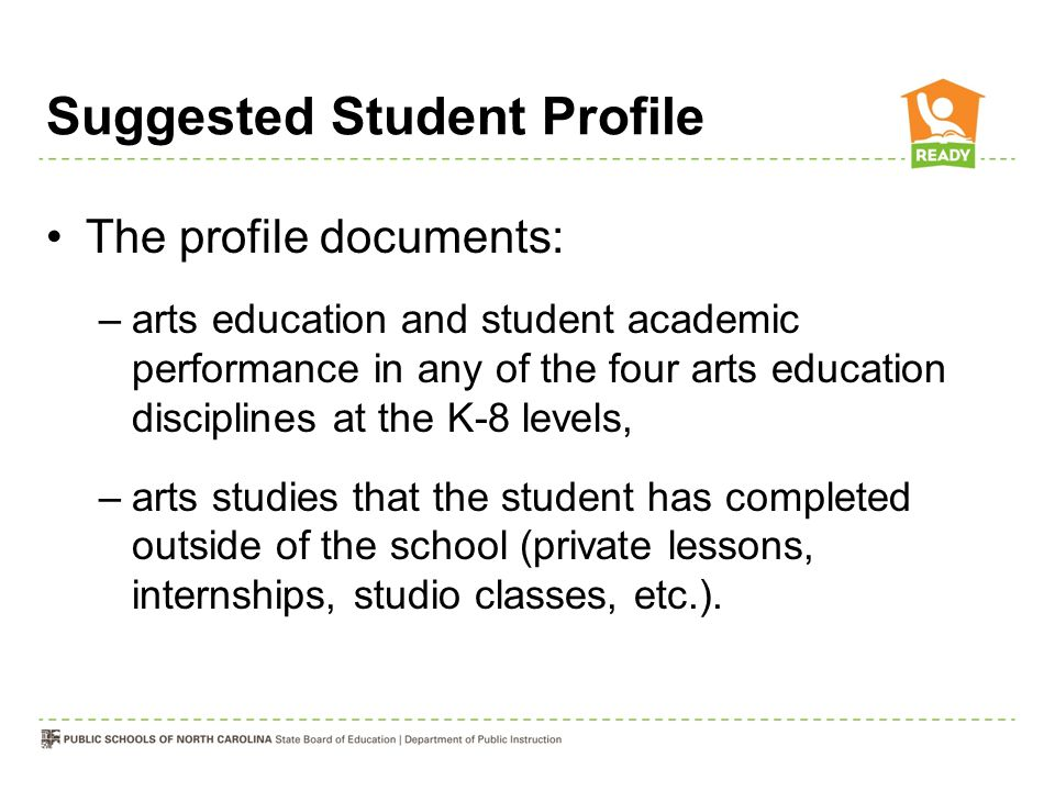 Suggested Student Profile The profile documents: –arts education and student academic performance in any of the four arts education disciplines at the