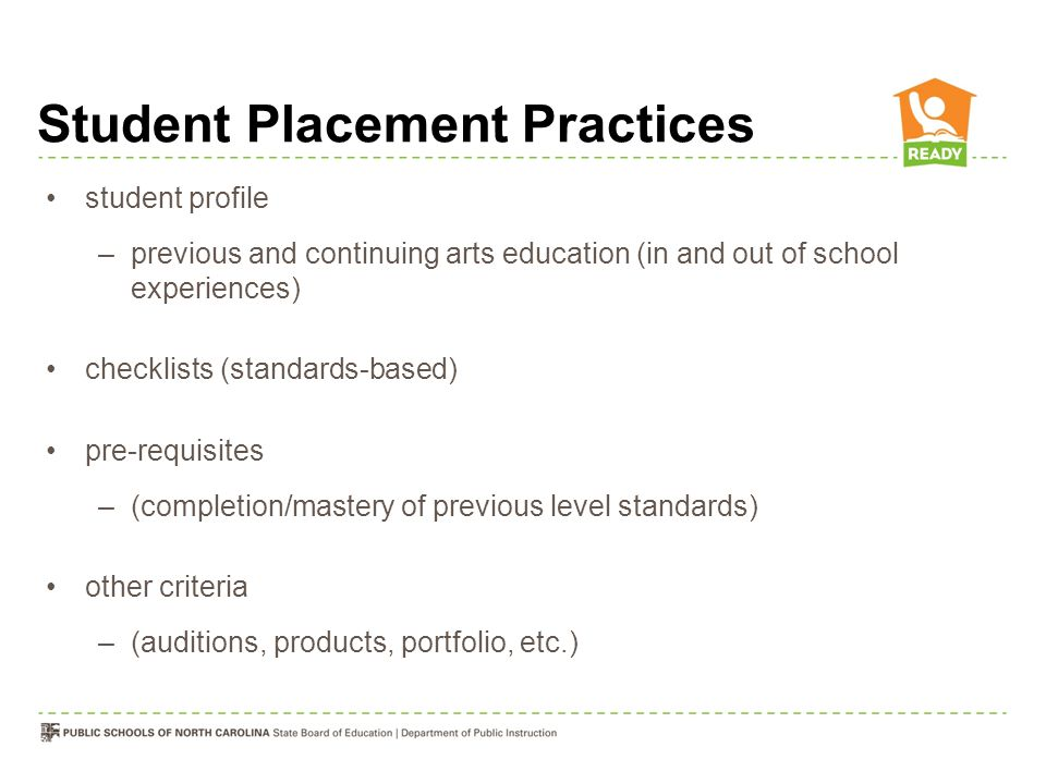 Student Placement Practices student profile –previous and continuing arts education (in and out of school experiences) checklists (standards-based) pre-requisites –(completion/mastery of previous level standards) other criteria –(auditions, products, portfolio, etc.)