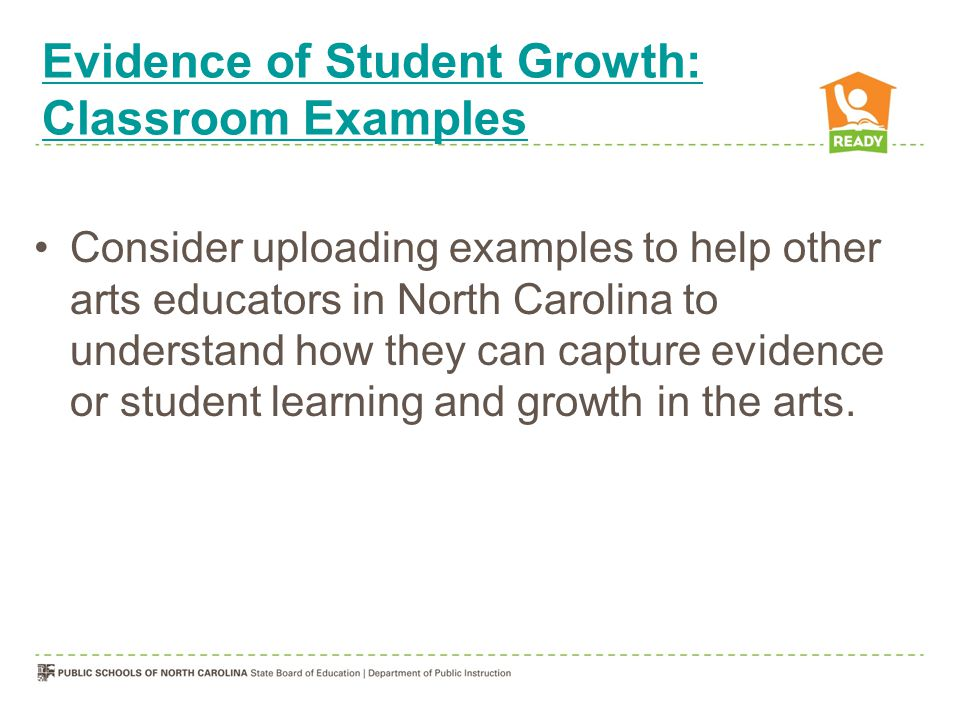 Evidence of Student Growth: Classroom Examples Consider uploading examples to help other arts educators in North Carolina to understand how they can c