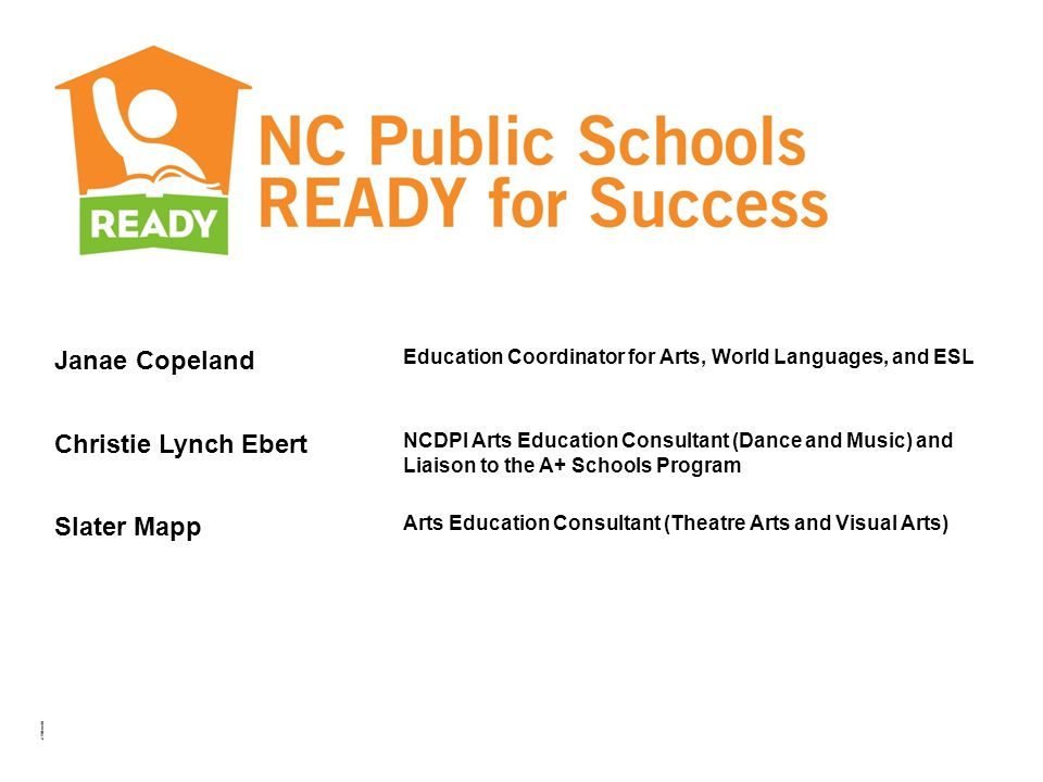 DPI/DCR Update Janae Copeland Education Coordinator for Arts, World Languages, and ESL Christie Lynch Ebert NCDPI Arts Education Consultant (Dance and Music) and Liaison to the A+ Schools Program Slater Mapp Arts Education Consultant (Theatre Arts and Visual Arts)