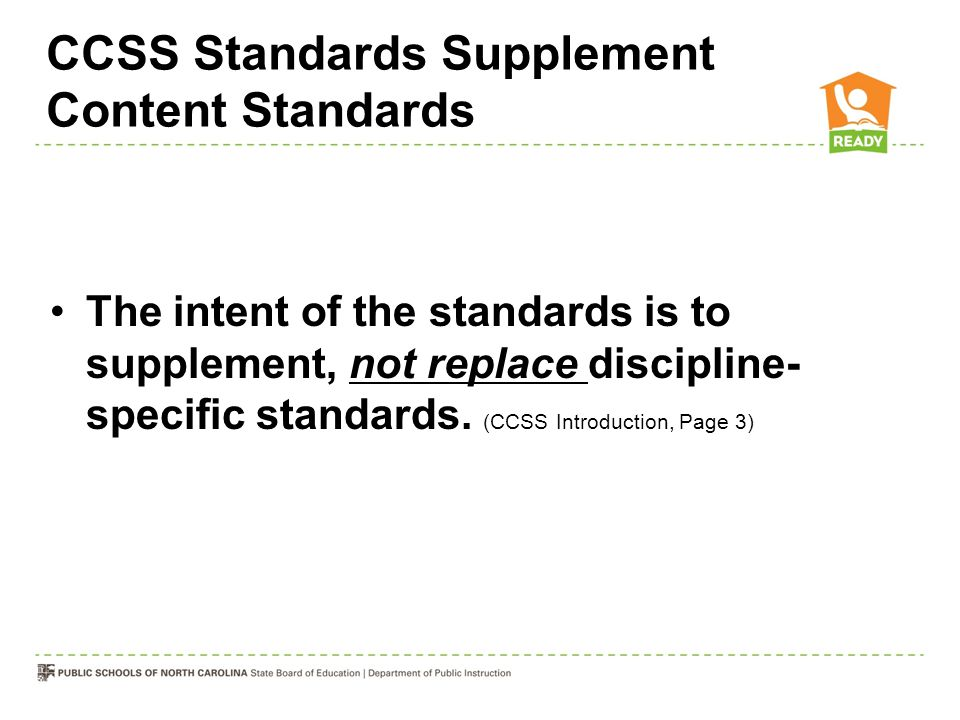 CCSS Standards Supplement Content Standards The intent of the standards is to supplement, not replace discipline- specific standards. (CCSS Introducti