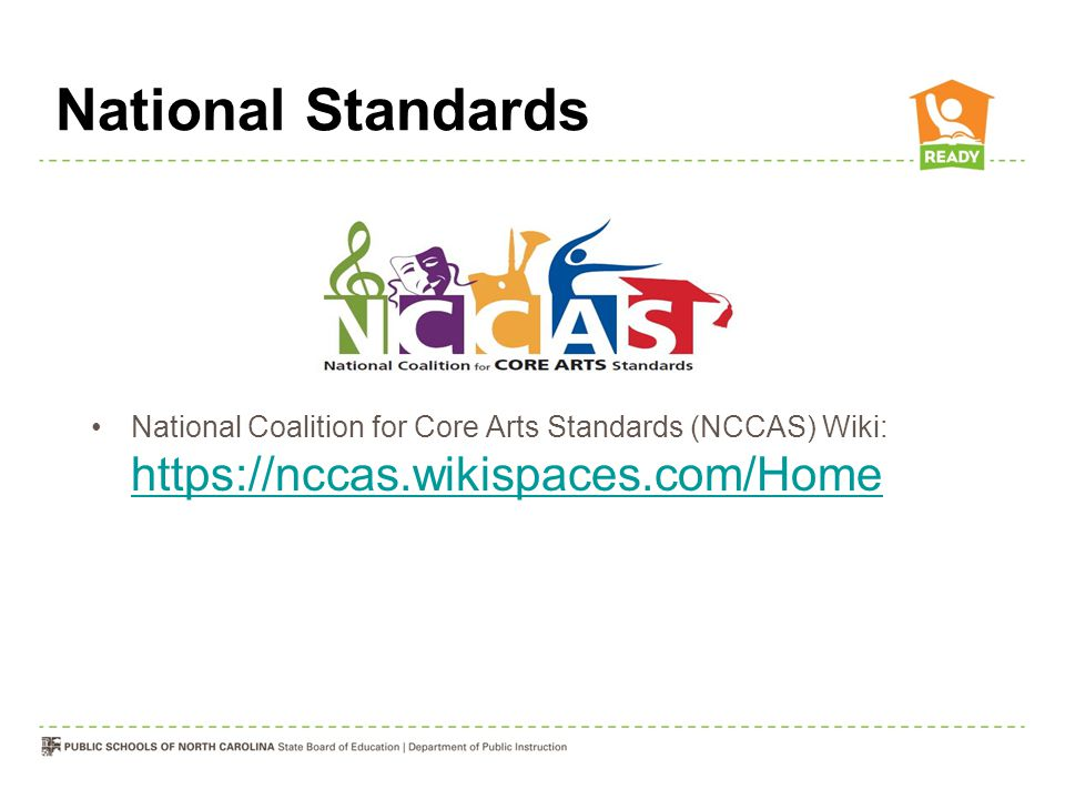 National Standards National Coalition for Core Arts Standards (NCCAS) Wiki: https://nccas.wikispaces.com/Home https://nccas.wikispaces.com/Home
