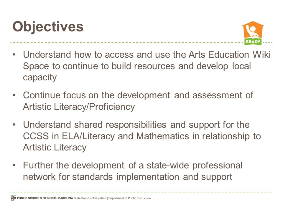 Objectives Understand how to access and use the Arts Education Wiki Space to continue to build resources and develop local capacity Continue focus on the development and assessment of Artistic Literacy/Proficiency Understand shared responsibilities and support for the CCSS in ELA/Literacy and Mathematics in relationship to Artistic Literacy Further the development of a state-wide professional network for standards implementation and support