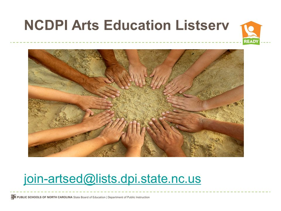 Blended PD –Online Learning Modules (NC Education) –http://center.ncsu.edu/nchttp://center.ncsu.edu/nc RESA Training – 8 Regional Trainings Summer Institutes 2013 –Regional training for local leaders for standards implementation IHE training Arts Education Professional Associations –Dance –Music –Theatre Arts –Visual Arts Arts Education Essential Standards PD Plan 2012-13