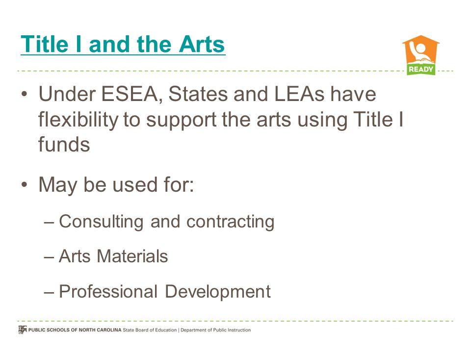 Title I and the Arts Under ESEA, States and LEAs have flexibility to support the arts using Title I funds May be used for: –Consulting and contracting –Arts Materials –Professional Development
